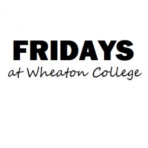 Fridays at Wheaton