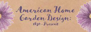 American Home Garden Design: 1830-Present